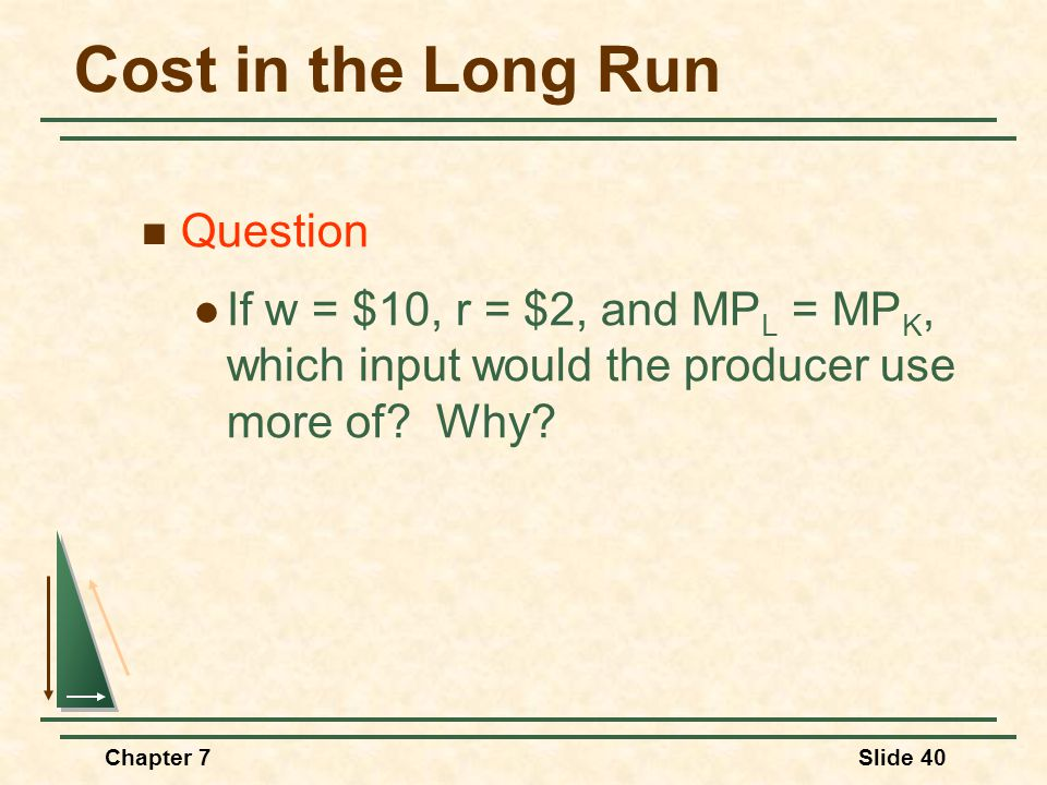 Chapter 7Slide 40 Cost in the Long Run Question If w = $10, r = $2, and MP L = MP K, which input would the producer use more of.