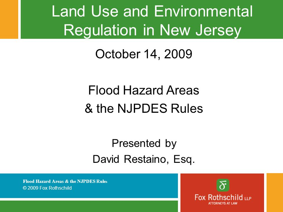 Flood Hazard Areas & the NJPDES Rule s © 2009 Fox Rothschild Land Use and Environmental Regulation in New Jersey October 14, 2009 Flood Hazard Areas & the NJPDES Rules Presented by David Restaino, Esq.