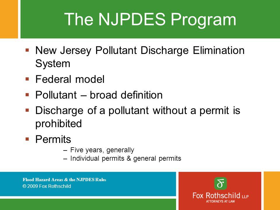 Flood Hazard Areas & the NJPDES Rule s © 2009 Fox Rothschild The NJPDES Program  New Jersey Pollutant Discharge Elimination System  Federal model  Pollutant – broad definition  Discharge of a pollutant without a permit is prohibited  Permits –Five years, generally –Individual permits & general permits