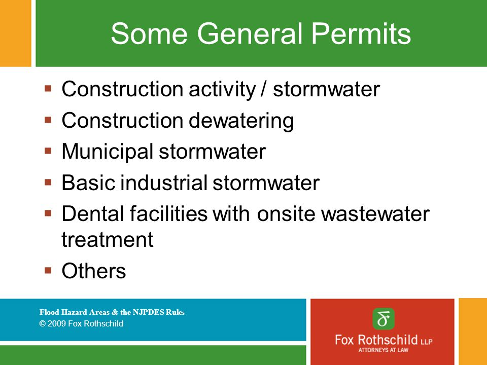 Flood Hazard Areas & the NJPDES Rule s © 2009 Fox Rothschild Some General Permits  Construction activity / stormwater  Construction dewatering  Municipal stormwater  Basic industrial stormwater  Dental facilities with onsite wastewater treatment  Others