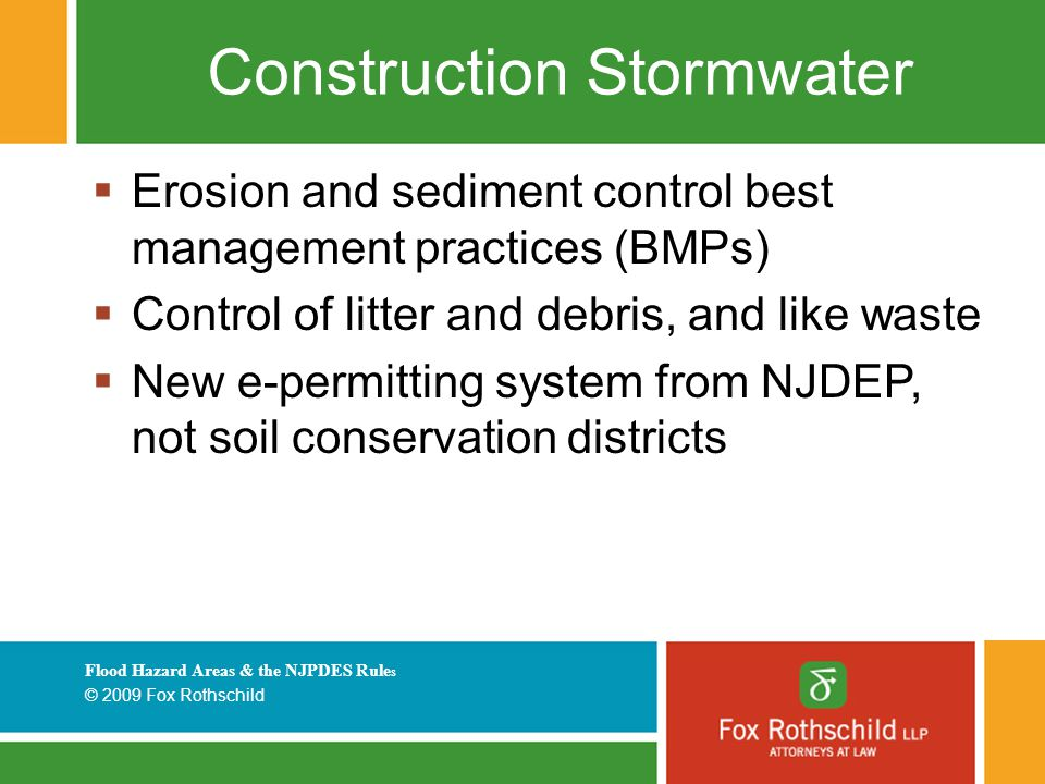 Flood Hazard Areas & the NJPDES Rule s © 2009 Fox Rothschild Construction Stormwater  Erosion and sediment control best management practices (BMPs) 