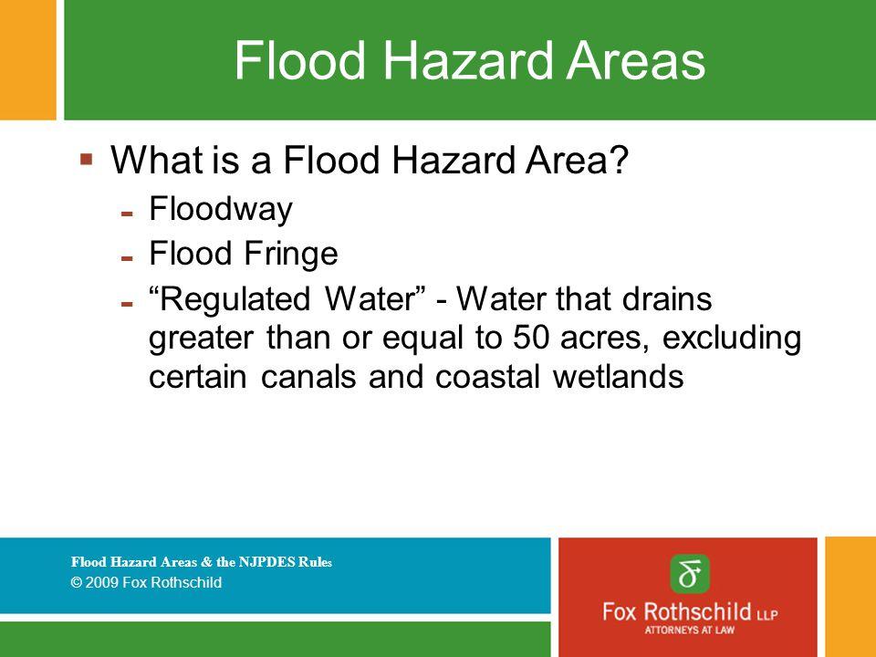 Flood Hazard Areas & the NJPDES Rule s © 2009 Fox Rothschild Flood Hazard Areas  What is a Flood Hazard Area.