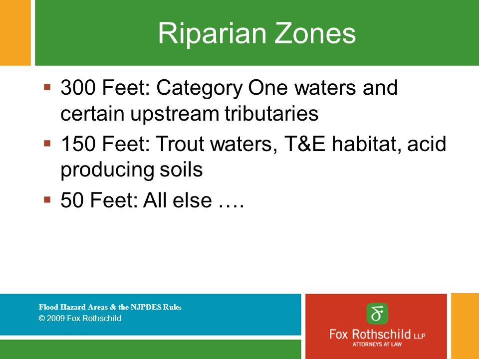 Flood Hazard Areas & the NJPDES Rule s © 2009 Fox Rothschild Riparian Zones  300 Feet: Category One waters and certain upstream tributaries  150 Feet: Trout waters, T&E habitat, acid producing soils  50 Feet: All else ….
