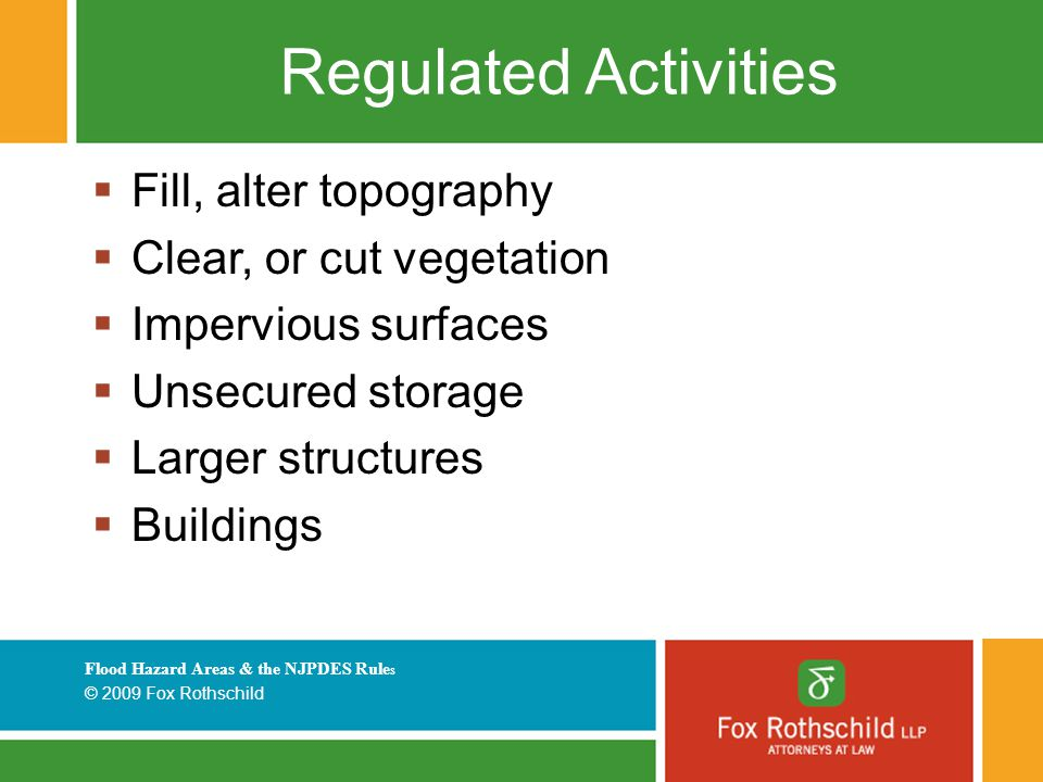 Flood Hazard Areas & the NJPDES Rule s © 2009 Fox Rothschild Regulated Activities  Fill, alter topography  Clear, or cut vegetation  Impervious surfaces  Unsecured storage  Larger structures  Buildings