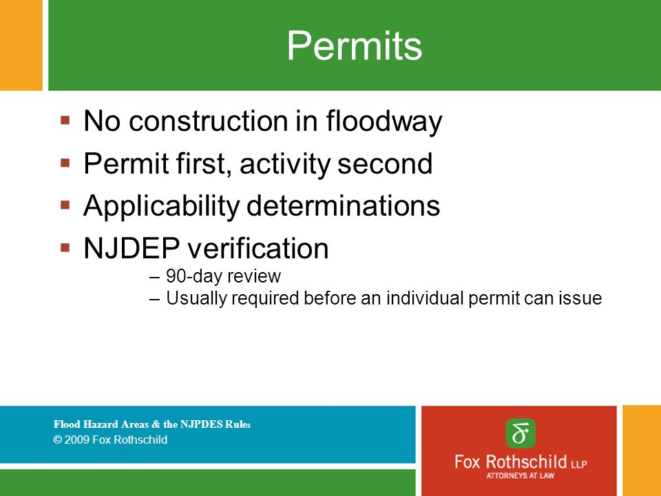Flood Hazard Areas & the NJPDES Rule s © 2009 Fox Rothschild Permits  No construction in floodway  Permit first, activity second  Applicability determinations  NJDEP verification –90-day review –Usually required before an individual permit can issue