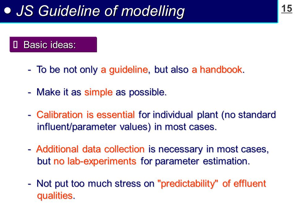 15 ● JS Guideline of modelling Basic ideas:  Basic ideas: - To be not only a guideline, but also a handbook. - Calibration is essential for individua