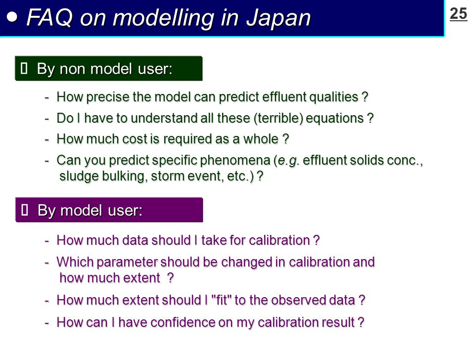 25 ● FAQ on modelling in Japan By non model user:  By non model user: - How precise the model can predict effluent qualities ? - Do I have to underst