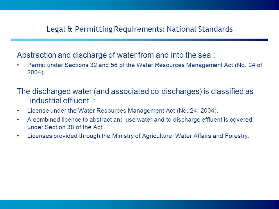 Legal & Permitting Requirements: International Standards RSA Department of Water Affairs & Forestry (DWAF 2007): Guidelines for the evaluation of possible environmental impacts during the development of seawater desalination processes gives general guidance on the assessment procedure, lists possible environmental impacts which can be expected during implementation of seawater desalination, and provides recommendations for specialist and monitoring studies.