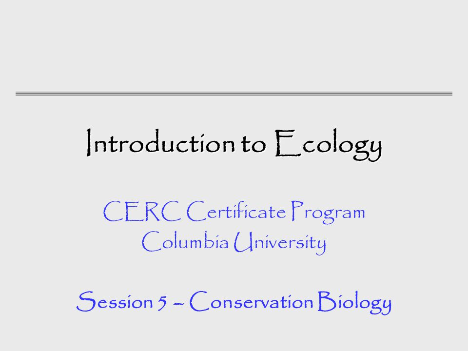 Introduction to Ecology CERC Certificate Program Columbia University Session 5 – Conservation Biology