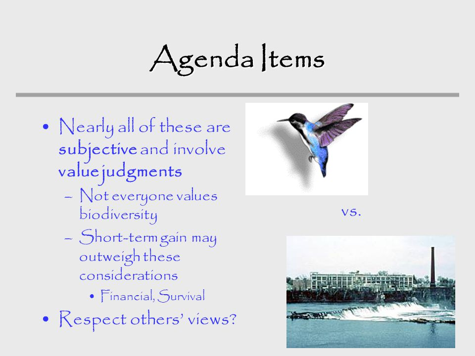 Agenda Items Nearly all of these are subjective and involve value judgments –Not everyone values biodiversity –Short-term gain may outweigh these considerations Financial, Survival Respect others' views.