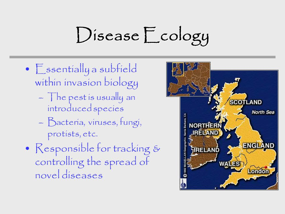 Disease Ecology Essentially a subfield within invasion biology –The pest is usually an introduced species –Bacteria, viruses, fungi, protists, etc.