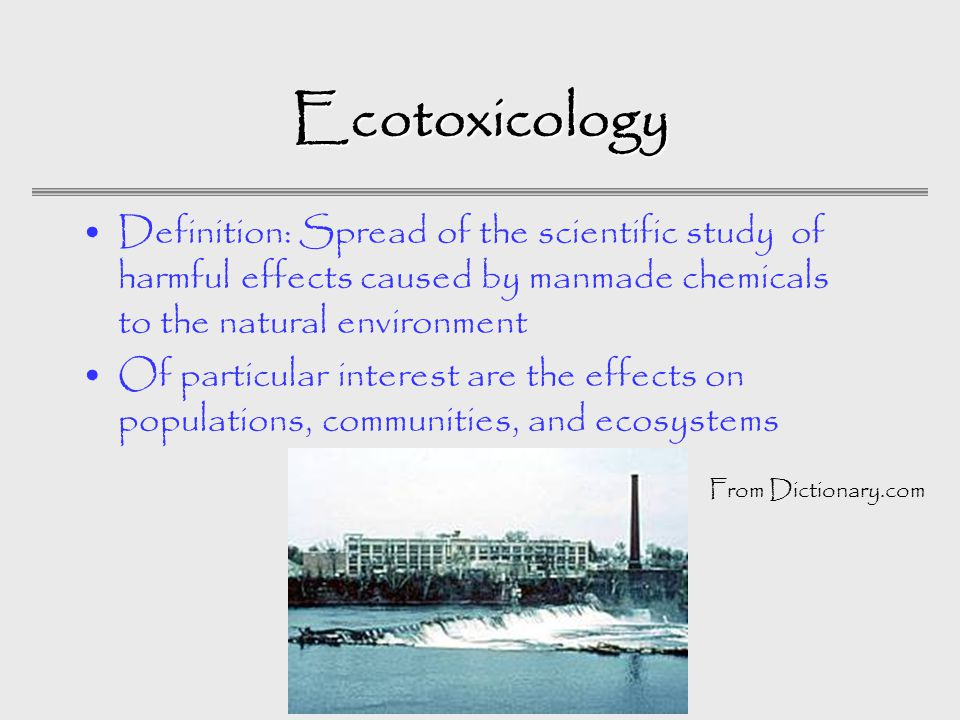 Ecotoxicology Definition: Spread of the scientific study of harmful effects caused by manmade chemicals to the natural environment Of particular interest are the effects on populations, communities, and ecosystems From Dictionary.com