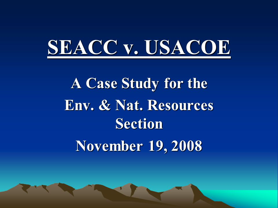 SEACC v. USACOE A Case Study for the Env. & Nat. Resources Section November 19, 2008