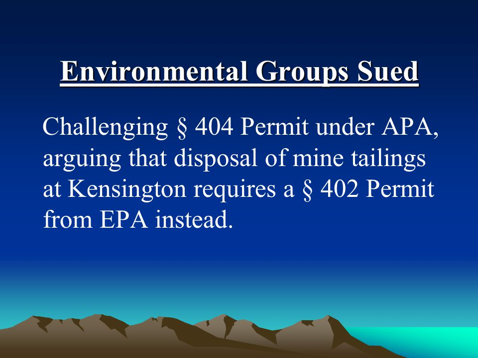 Environmental Groups Sued Challenging § 404 Permit under APA, arguing that disposal of mine tailings at Kensington requires a § 402 Permit from EPA in