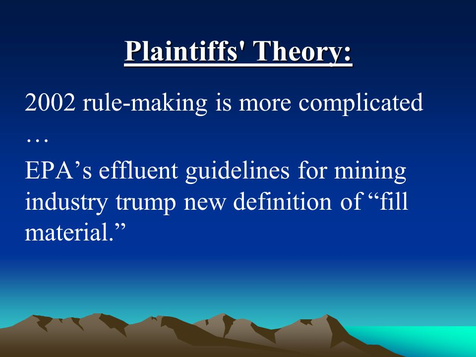 Plaintiffs Theory: 2002 rule-making is more complicated … EPA's effluent guidelines for mining industry trump new definition of fill material.