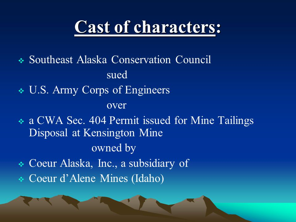 Cast of characters:  Southeast Alaska Conservation Council sued  U.S. Army Corps of Engineers over  a CWA Sec. 404 Permit issued for Mine Tailings