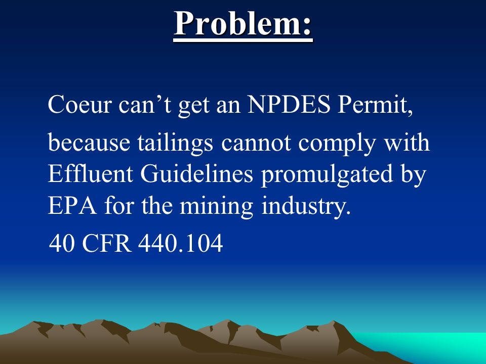 Problem: Coeur can't get an NPDES Permit, because tailings cannot comply with Effluent Guidelines promulgated by EPA for the mining industry. 40 CFR 4