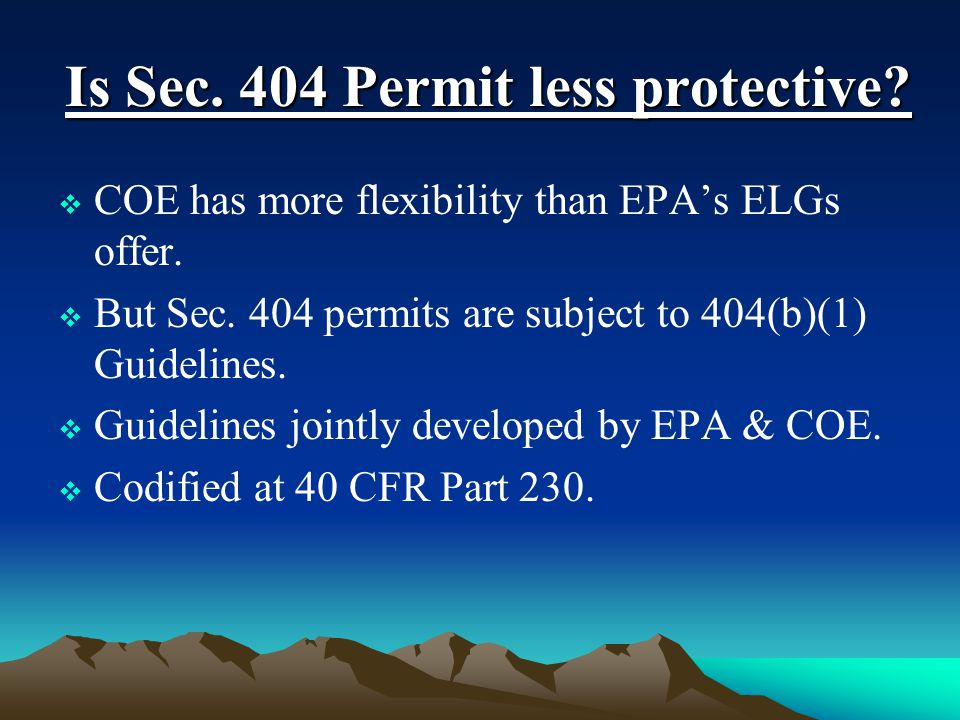 Is Sec. 404 Permit less protective?  COE has more flexibility than EPA's ELGs offer.  But Sec. 404 permits are subject to 404(b)(1) Guidelines.  Gu