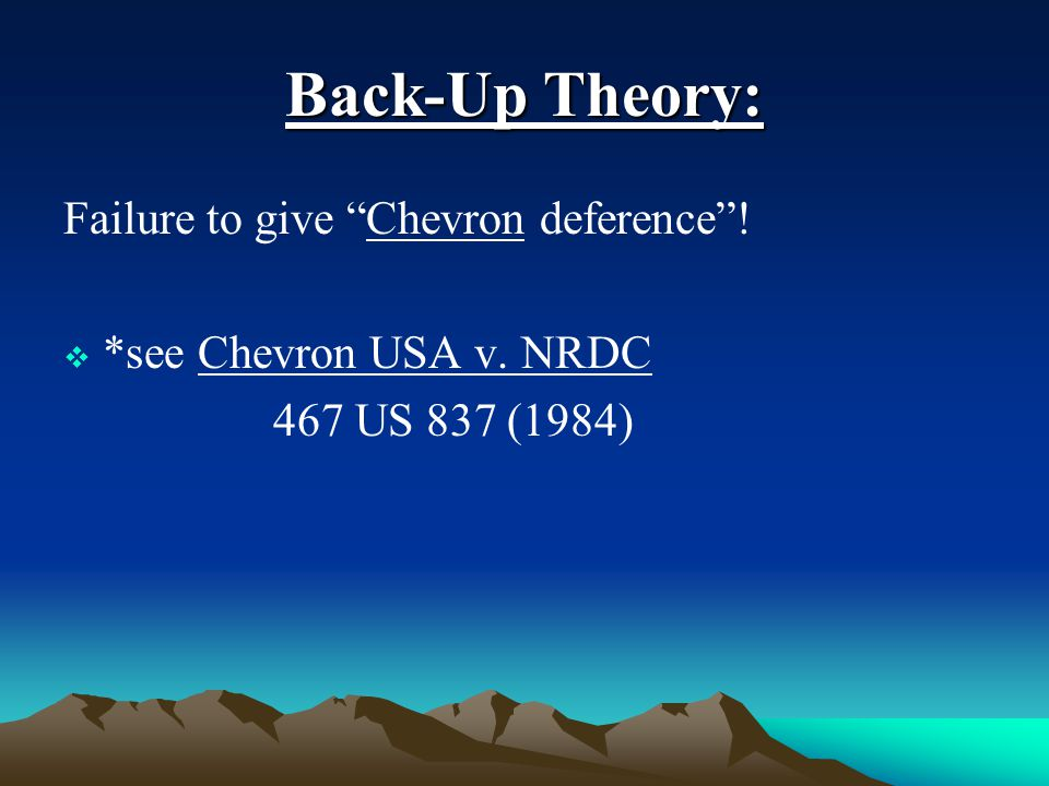 "Back-Up Theory: Failure to give ""Chevron deference""!  *see Chevron USA v. NRDC 467 US 837 (1984)"