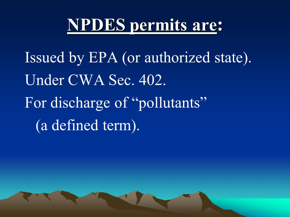 "NPDES permits are : Issued by EPA (or authorized state). Under CWA Sec. 402. For discharge of ""pollutants"" (a defined term)."