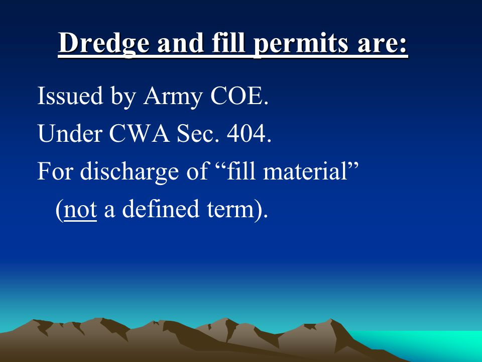 Dredge and fill permits are: Issued by Army COE. Under CWA Sec.