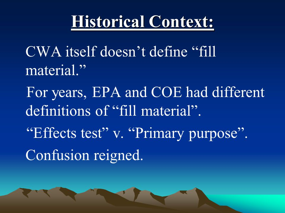 "Historical Context: CWA itself doesn't define ""fill material."" For years, EPA and COE had different definitions of ""fill material"". ""Effects test"" v."