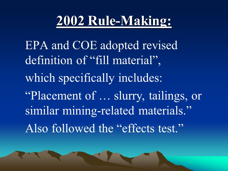2002 Rule-Making: EPA and COE adopted revised definition of fill material , which specifically includes: Placement of … slurry, tailings, or similar mining-related materials. Also followed the effects test.