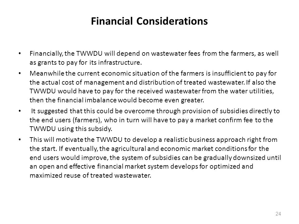 Financial Considerations Financially, the TWWDU will depend on wastewater fees from the farmers, as well as grants to pay for its infrastructure.