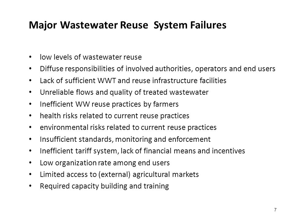 7 Major Wastewater Reuse System Failures low levels of wastewater reuse Diffuse responsibilities of involved authorities, operators and end users Lack of sufficient WWT and reuse infrastructure facilities Unreliable flows and quality of treated wastewater Inefficient WW reuse practices by farmers health risks related to current reuse practices environmental risks related to current reuse practices Insufficient standards, monitoring and enforcement Inefficient tariff system, lack of financial means and incentives Low organization rate among end users Limited access to (external) agricultural markets Required capacity building and training