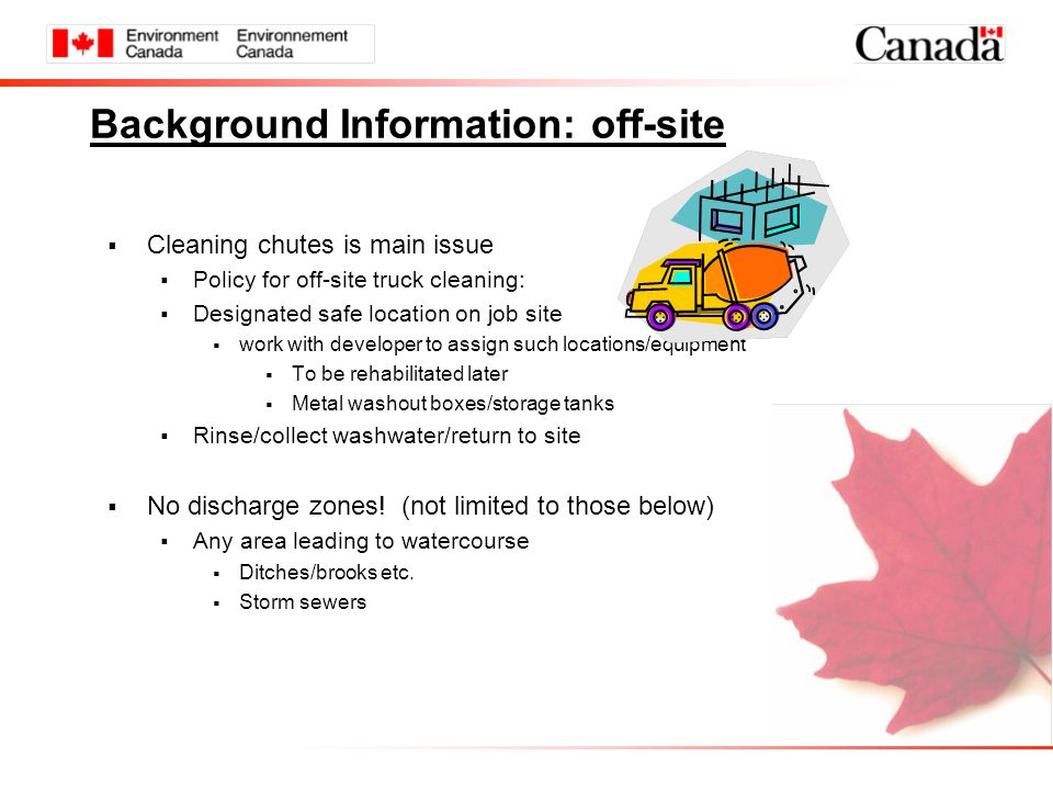 Background Information: off-site  Cleaning chutes is main issue  Policy for off-site truck cleaning:  Designated safe location on job site  work with developer to assign such locations/equipment  To be rehabilitated later  Metal washout boxes/storage tanks  Rinse/collect washwater/return to site  No discharge zones.
