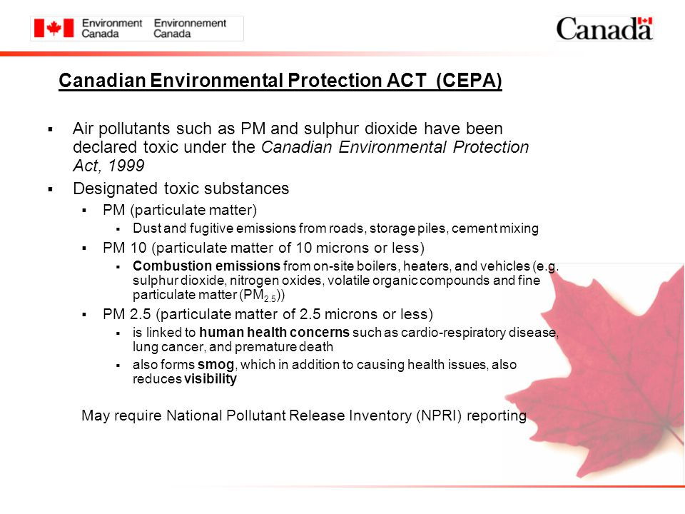 Canadian Environmental Protection ACT (CEPA)  Air pollutants such as PM and sulphur dioxide have been declared toxic under the Canadian Environmental Protection Act, 1999  Designated toxic substances  PM (particulate matter)  Dust and fugitive emissions from roads, storage piles, cement mixing  PM 10 (particulate matter of 10 microns or less)  Combustion emissions from on-site boilers, heaters, and vehicles (e.g.