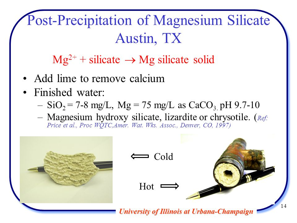 University of Illinois at Urbana-Champaign 14 Post-Precipitation of Magnesium Silicate Austin, TX Mg 2+ + silicate  Mg silicate solid Add lime to remove calcium Finished water: –SiO 2 = 7-8 mg/L, Mg = 75 mg/L as CaCO 3.