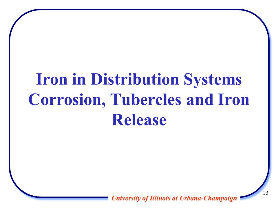 University of Illinois at Urbana-Champaign Iron in Distribution Systems Corrosion, Tubercles and Iron Release 16