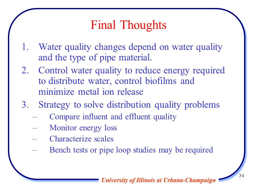 University of Illinois at Urbana-Champaign 34 Final Thoughts 1.Water quality changes depend on water quality and the type of pipe material.