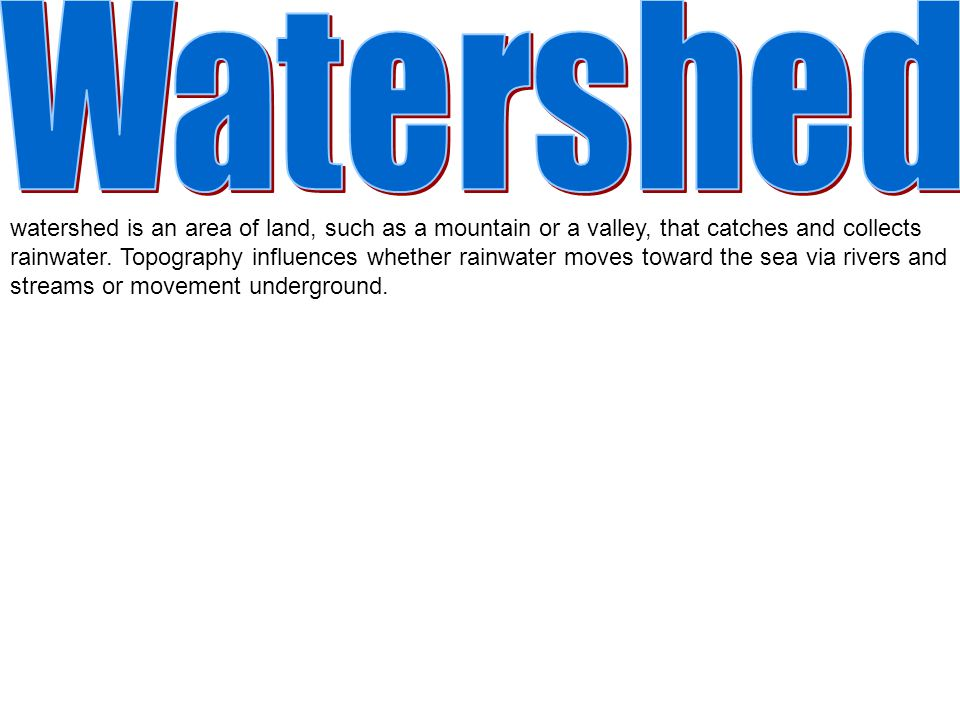 watershed is an area of land, such as a mountain or a valley, that catches and collects rainwater.