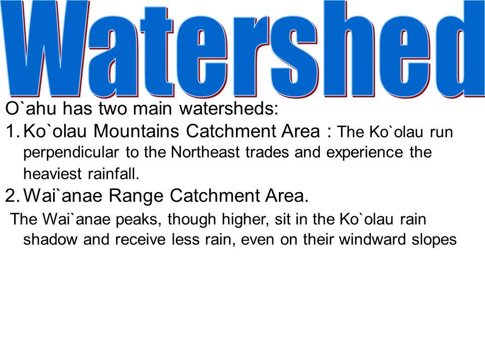 O`ahu has two main watersheds: 1.Ko`olau Mountains Catchment Area : The Ko`olau run perpendicular to the Northeast trades and experience the heaviest