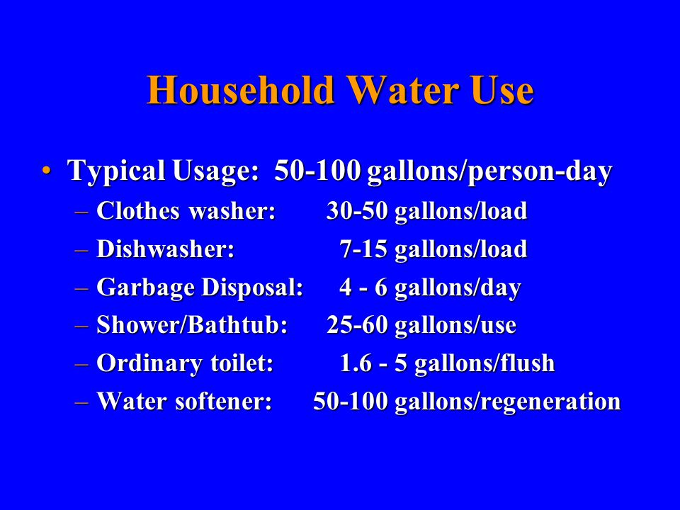 Household Water Use Typical Usage: 50-100 gallons/person-dayTypical Usage: 50-100 gallons/person-day –Clothes washer: 30-50 gallons/load –Dishwasher: 7-15 gallons/load –Garbage Disposal: 4 - 6 gallons/day –Shower/Bathtub: 25-60 gallons/use –Ordinary toilet: 1.6 - 5 gallons/flush –Water softener:50-100 gallons/regeneration