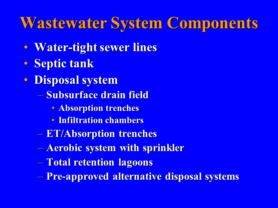 Wastewater System Components Water-tight sewer linesWater-tight sewer lines Septic tankSeptic tank Disposal systemDisposal system –Subsurface drain field Absorption trenchesAbsorption trenches Infiltration chambersInfiltration chambers –ET/Absorption trenches –Aerobic system with sprinkler –Total retention lagoons –Pre-approved alternative disposal systems