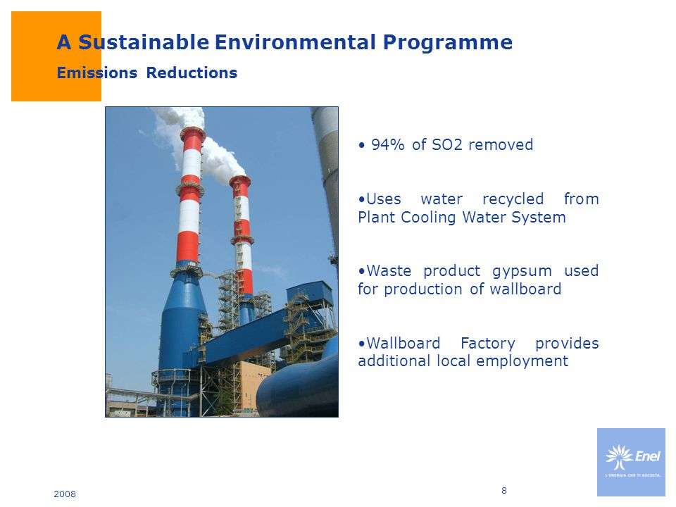2008 8 Emissions Reductions 94% of SO2 removed Uses water recycled from Plant Cooling Water System Waste product gypsum used for production of wallboard Wallboard Factory provides additional local employment A Sustainable Environmental Programme
