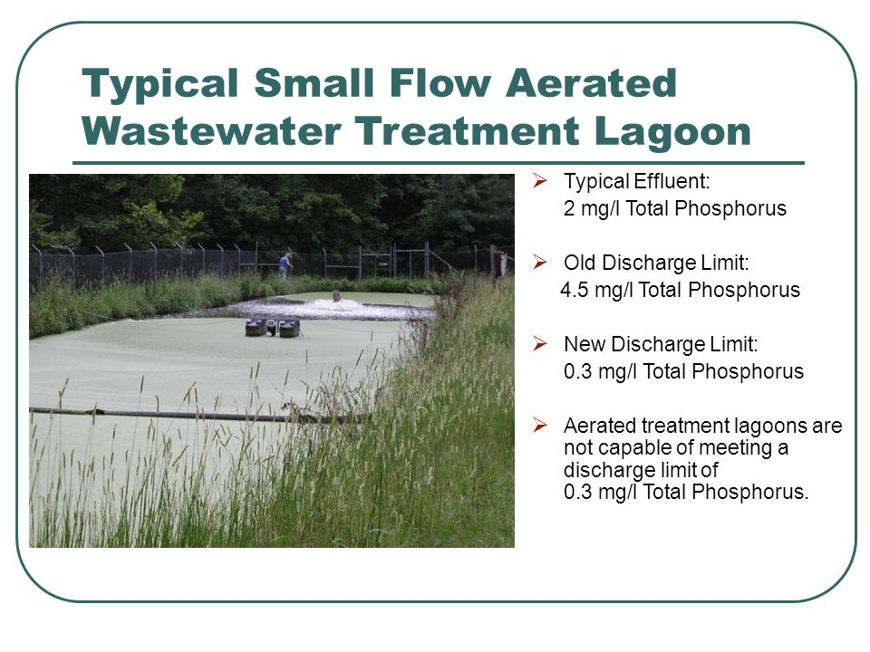 Typical Small Flow Aerated Wastewater Treatment Lagoon  Typical Effluent: 2 mg/l Total Phosphorus  Old Discharge Limit: 4.5 mg/l Total Phosphorus  New Discharge Limit: 0.3 mg/l Total Phosphorus  Aerated treatment lagoons are not capable of meeting a discharge limit of 0.3 mg/l Total Phosphorus.