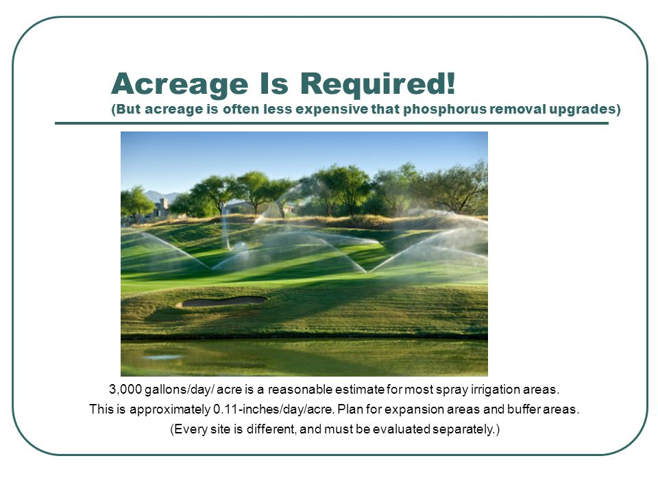 Acreage Is Required! (But acreage is often less expensive that phosphorus removal upgrades) 3,000 gallons/day/ acre is a reasonable estimate for most