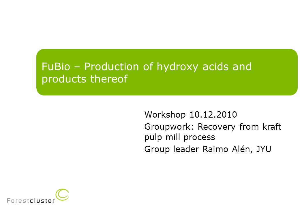 FuBio – Production of hydroxy acids and products thereof Workshop 10.12.2010 Groupwork: Recovery from kraft pulp mill process Group leader Raimo Alén, JYU