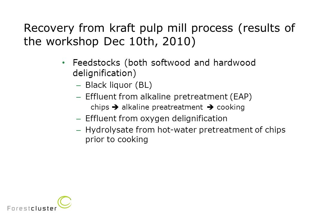 Recovery from kraft pulp mill process (results of the workshop Dec 10th, 2010) Feedstocks (both softwood and hardwood delignification) – Black liquor (BL) – Effluent from alkaline pretreatment (EAP) chips  alkaline preatreatment  cooking – Effluent from oxygen delignification – Hydrolysate from hot-water pretreatment of chips prior to cooking