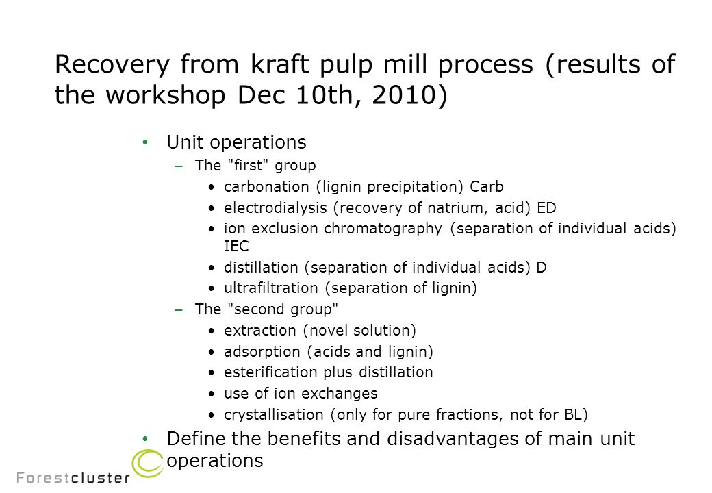 Recovery from kraft pulp mill process (results of the workshop Dec 10th, 2010) Unit operations – The first group carbonation (lignin precipitation) Carb electrodialysis (recovery of natrium, acid) ED ion exclusion chromatography (separation of individual acids) IEC distillation (separation of individual acids) D ultrafiltration (separation of lignin) – The second group extraction (novel solution) adsorption (acids and lignin) esterification plus distillation use of ion exchanges crystallisation (only for pure fractions, not for BL) Define the benefits and disadvantages of main unit operations