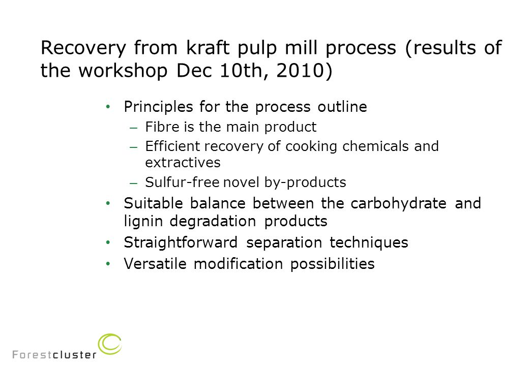 Recovery from kraft pulp mill process (results of the workshop Dec 10th, 2010) Principles for the process outline – Fibre is the main product – Efficient recovery of cooking chemicals and extractives – Sulfur-free novel by-products Suitable balance between the carbohydrate and lignin degradation products Straightforward separation techniques Versatile modification possibilities