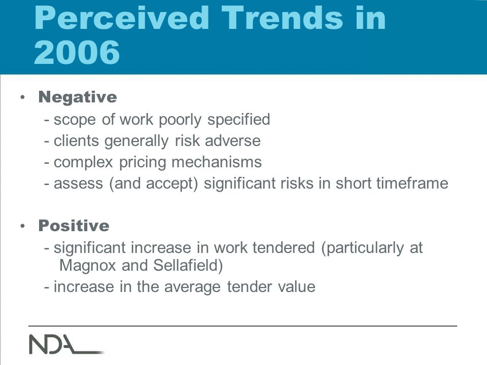 Perceived Trends in 2006 Negative - scope of work poorly specified - clients generally risk adverse - complex pricing mechanisms - assess (and accept)