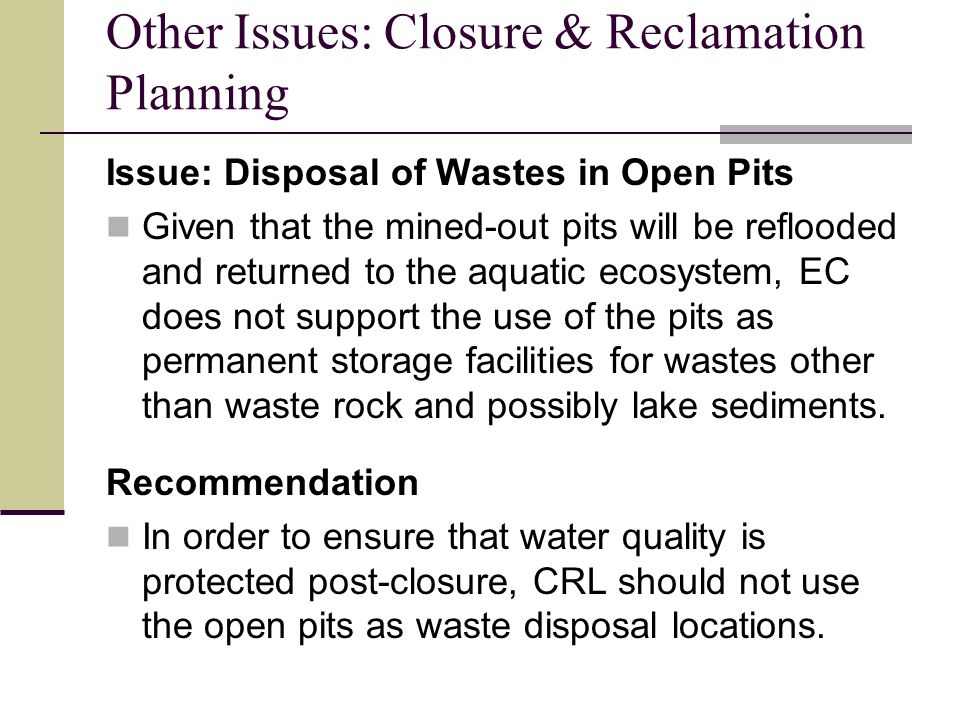 Other Issues: Closure & Reclamation Planning Issue: Disposal of Wastes in Open Pits Given that the mined-out pits will be reflooded and returned to the aquatic ecosystem, EC does not support the use of the pits as permanent storage facilities for wastes other than waste rock and possibly lake sediments.
