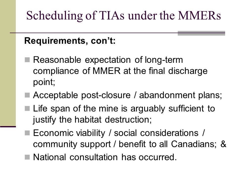 Scheduling of TIAs under the MMERs Requirements, con't: Reasonable expectation of long-term compliance of MMER at the final discharge point; Acceptable post-closure / abandonment plans; Life span of the mine is arguably sufficient to justify the habitat destruction; Economic viability / social considerations / community support / benefit to all Canadians; & National consultation has occurred.