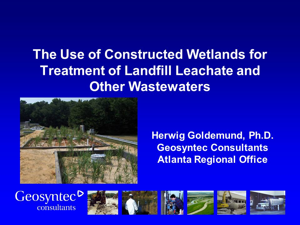 The Use of Constructed Wetlands for Treatment of Landfill Leachate and Other Wastewaters Herwig Goldemund, Ph.D. Geosyntec Consultants Atlanta Regiona