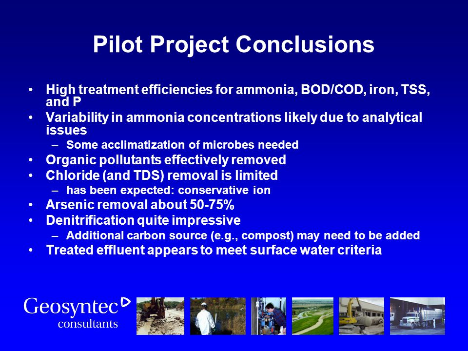 Pilot Project Conclusions High treatment efficiencies for ammonia, BOD/COD, iron, TSS, and P Variability in ammonia concentrations likely due to analy